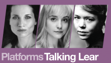 Platforms Talking Lear. Photos of Kate Fleetwood, Anna Maxwell Martin and Olivia Vinall